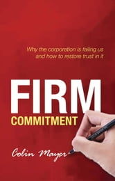 Firm Commitment: Why the corporation is failing us and how to restore trust in it ebook by Colin Mayer