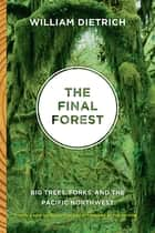 The Final Forest - Big Trees, Forks, and the Pacific Northwest ebook by William Dietrich