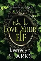 How to Love Your Elf - A Hilarious Fantasy Romance ebook by