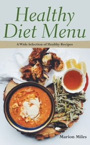 Healthy Diet Menu: A Wide Selection of Healthy Recipes ebook by Marion Miles,Elsie Grant