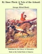 By Sheer Pluck: A Tale of the Ashanti War ebook by George Alfred Henty