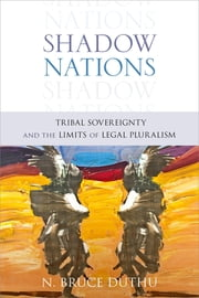 Shadow Nations - Tribal Sovereignty and the Limits of Legal Pluralism ebook by Bruce Duthu
