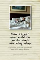 How to get your child to go to sleep and stay asleep - A practical guide for parents to sleep train young children ebook by Dr. Kirsten Wirth, PhD