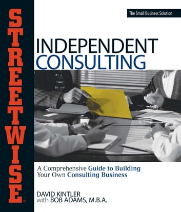 Streetwise Independent Consulting - Your Comprehensive Guide to Building Your Own Consulting Business ebook by David Kintler,Bob Adams