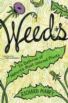 Weeds - In Defense of Nature's Most Unloved Plants eBook by Richard Mabey