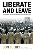 Liberate and Leave - Fatal Flaws in the Early Strategy for Postwar Iraq ebook by Don Eberly