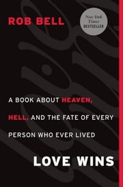 Love Wins - A Book About Heaven, Hell, and the Fate of Every Person Who Ever Lived ebook by Rob Bell