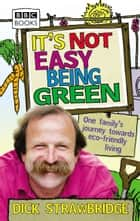 It's Not Easy Being Green - One Family's Journey Towards Eco-friendly Living eBook by Dick Strawbridge