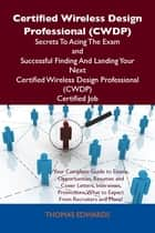 Certified Wireless Design Professional (CWDP) Secrets To Acing The Exam and Successful Finding And Landing Your Next Certified Wireless Design Professional (CWDP) Certified Job ebook by Edwards Thomas
