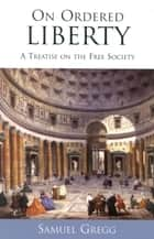 On Ordered Liberty - A Treatise on the Free Society ebook by Samuel Gregg