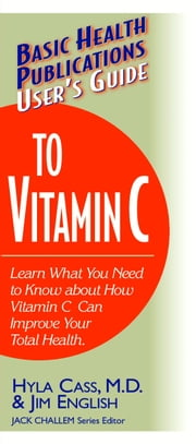 User's Guide to Vitamin C - Learn What You Need to Know about How Vitamin C Can Improve Your Total Health ebook by Hyla Cass M.D.,Jim English