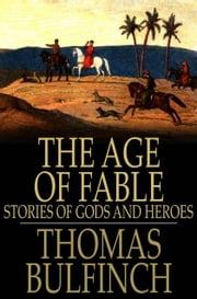 The Age of Fable - Stories of Gods and Heroes ebook by Thomas Bulfinch