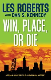 Win, Place, or Die - A Milan Jacovich / K.O. O'Bannion Mystery (#17) ebook by Les Roberts,Dan Kennedy