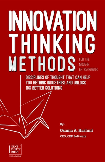 Innovation Thinking Methods for the Modern Entrepreneur - Disciplines of thought that can help you rethink industries and unlock 10x better solutions ebook by Osama A. Hashmi