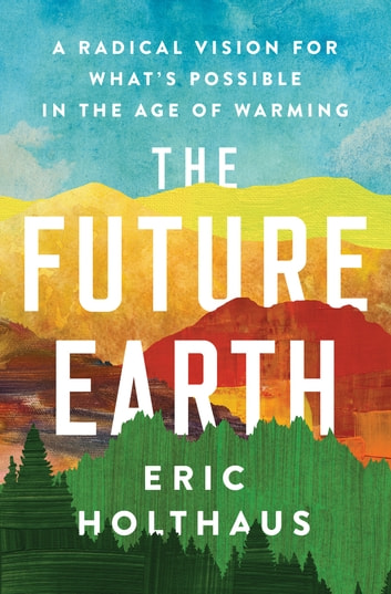 The Future Earth - A Radical Vision for What's Possible in the Age of Warming ebook by Eric Holthaus