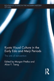 Kyoto Visual Culture in the Early Edo and Meiji Periods - The arts of reinvention ebook by Morgan Pitelka,Alice Y. Tseng