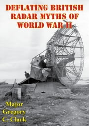 Deflating British Radar Myths Of World War II ebook by Major Gregory C. Clark
