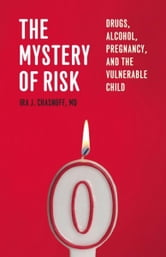 The Mystery of Risk: Drugs, Alcohol, Pregnancy, and the Vulnerable Child ebook by Ira J. Chasnoff, MD
