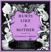 Hurts Like a Mother - A Cautionary Alphabet ebook by Jennifer Weiss,Lauren Franklin,Ken Lamug