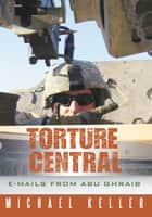 Torture Central - E-Mails from Abu Ghraib ebook by Michael Keller