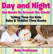 Day and Night the Hands Go Around The Clock! Telling Time for Kids - Baby & Toddler Time Books ebook by Baby Professor