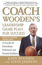 Coach Wooden's Leadership Game Plan for Success: 12 Lessons for Extraordinary Performance and Personal Excellence eBook by John Wooden, Steve Jamison