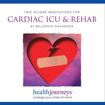 Two Guided Meditations For Cardiac ICU & Rehab - health journeys, change your state of mind audiobook by Belleruth Naparstek,Steven Mark Kohn