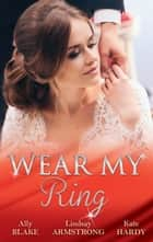 Wear My Ring - 3 Book Box Set ebook by Ally Blake, Kate Hardy, Lindsay Armstrong