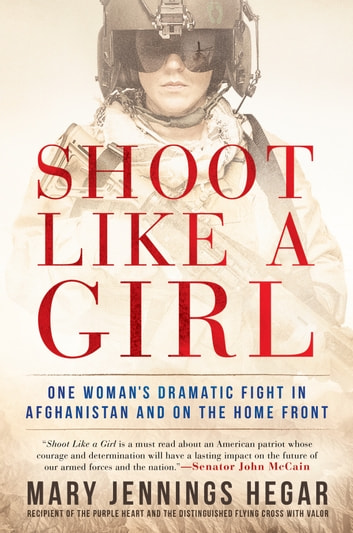 Shoot Like a Girl - One Woman's Dramatic Fight in Afghanistan and on the Home Front ebook by Mary Jennings Hegar