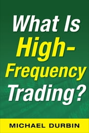 What Is High-Frequency Trading (EBOOK) ebook by Michael Durbin