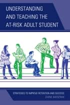 Understanding and Teaching the At-Risk Adult Student - Strategies to Improve Retention and Success ebook by Diane Mierzwik