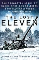The Lost Eleven - The Forgotten Story of Black American Soldiers Brutally Massacred in World War II ebook by Denise George, Robert Child