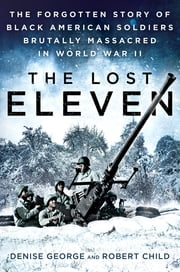 The Lost Eleven - The Forgotten Story of Black American Soldiers Brutally Massacred in World War II ebook by Denise George,Robert Child