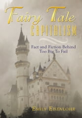 Fairy Tale Capitalism - Fact and Fiction Behind Too Big To Fail ebook by Emily Eisenlohr
