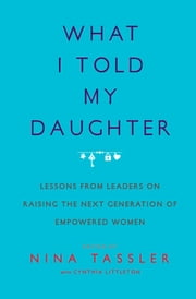 What I Told My Daughter - Lessons from Leaders on Raising the Next Generation of Empowered Women ebook by Nina Tassler, Cynthia Littleton