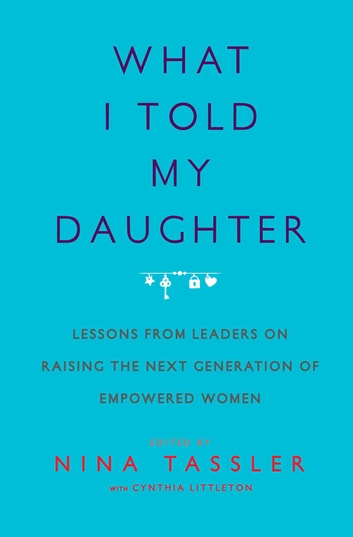 What I Told My Daughter - Lessons from Leaders on Raising the Next Generation of Empowered Women ebook by Nina Tassler