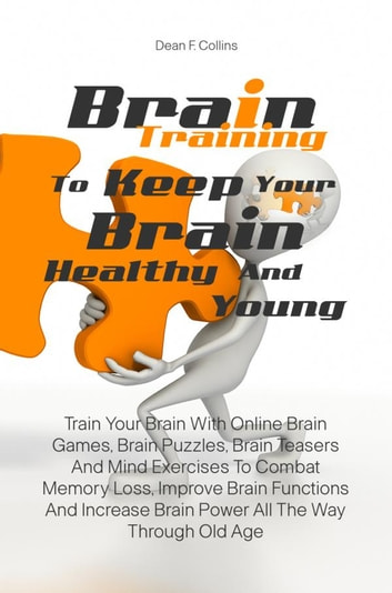 Brain Training To Keep Your Brain Healthy and Young - Train Your Brain With Online Brain Games, Brain Puzzles, Brain Teasers And Mind Exercises To Combat Memory Loss, Improve Brain Functions And Increase Brain Power All The Way Through Old Age ebook by Dean F. Collins