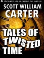 Tales of Twisted Time ebook by Scott William Carter