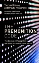 The Premonition Code - The Science of Precognition, How Sensing the Future Can Change Your Life ebook by Theresa Cheung, Dr. Julia Mossbridge, Dr. Dean Radin,...