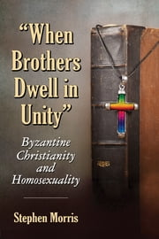 """When Brothers Dwell in Unity"" - Byzantine Christianity and Homosexuality ebook by Stephen Morris"