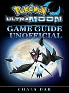 Pokemon Ultra Moon Game Guide Unofficial ebook by Chala Dar