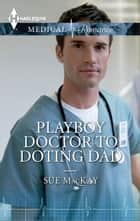 Playboy Doctor to Doting Dad ebook by Sue MacKay