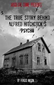 The True Story Behind Alfred Hitchcock's Psycho ebook by Fergus Mason