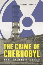 The Crime of Chernobyl: The Nuclear Goulag ebook by Wladimir Tchertkoff