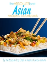 The Absolute Best Asian Recipes Cookbook ebook by The Absolute Top Chefs of America Culinary Institute