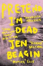 Pretend I'm Dead ebook by Jen Beagin
