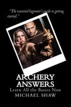 Archery Answers: Learn All the Basics Now ebook by Michael Shaw
