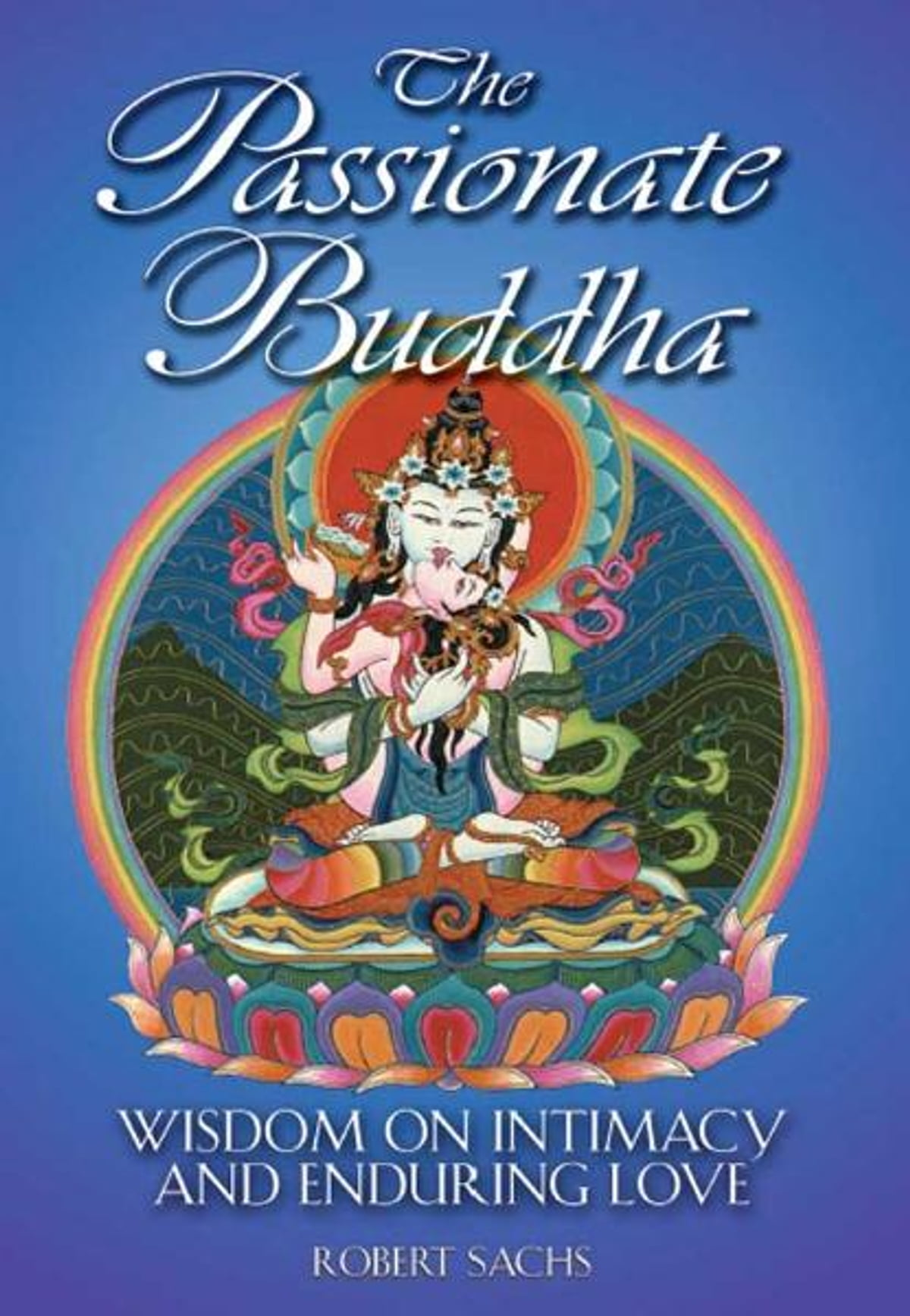 The Passionate Buddha: Wisdom On Intimacy And Enduring Love Ebook By Robert  Sachs  9781594776748  Kobo