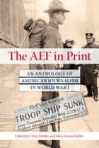 The AEF in Print - An Anthology of American Journalism in World War I ebook by Chris Dubbs, John-Daniel Kelley