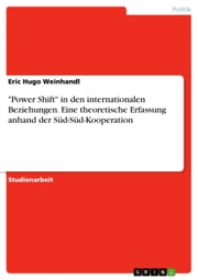 'Power Shift' in den internationalen Beziehungen. Eine theoretische Erfassung anhand der Süd-Süd-Kooperation ebook by Eric Hugo Weinhandl